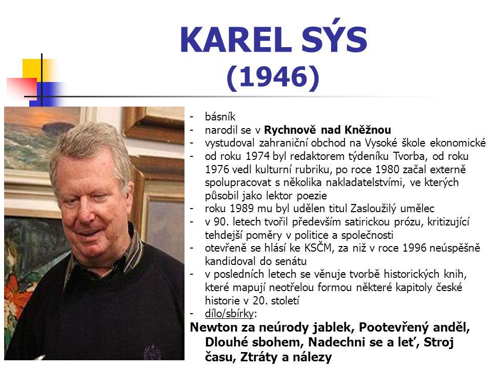 KAREL SÝS (1946) -básník -narodil se v Rychnově nad Kněžnou -vystudoval zahraniční obchod na Vysoké škole ekonomické -od roku 1974 byl redaktorem týde