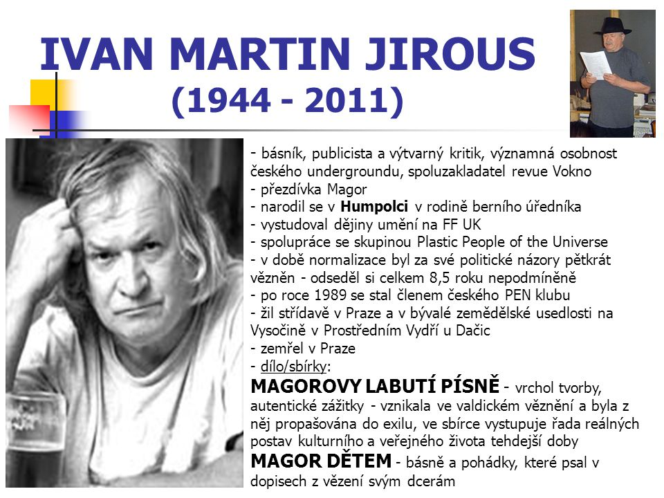 IVAN MARTIN JIROUS (1944 - 2011) - básník, publicista a výtvarný kritik, významná osobnost českého undergroundu, spoluzakladatel revue Vokno - přezdív