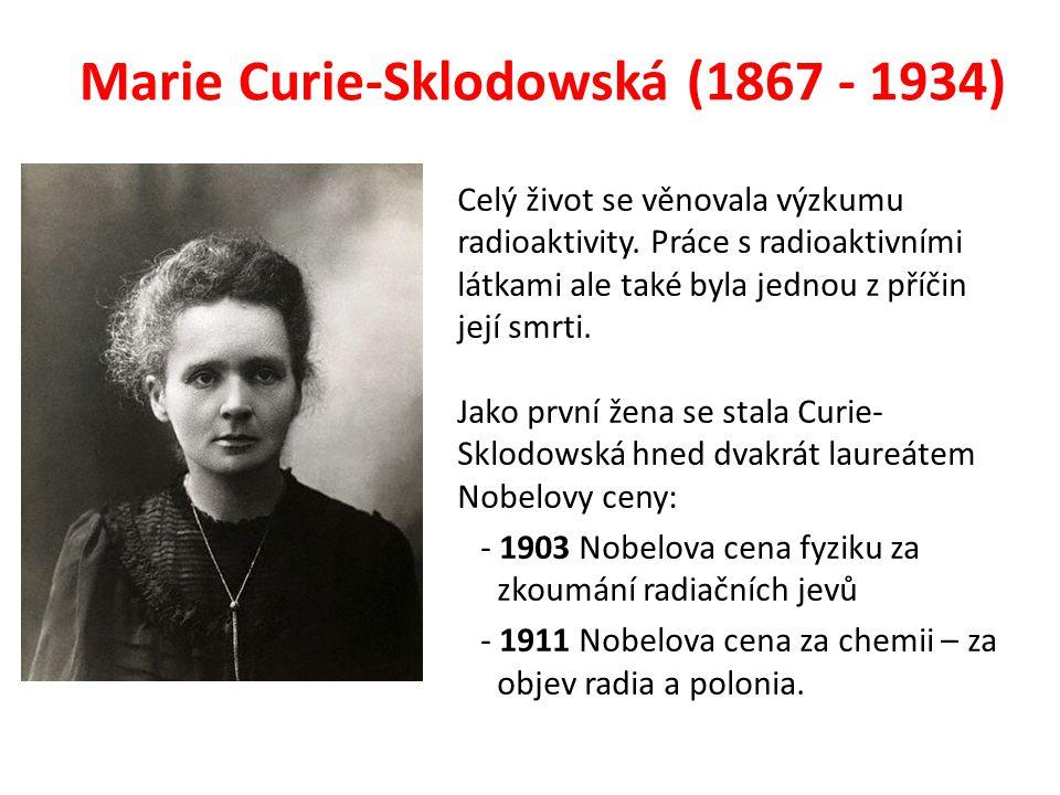 Marie Curie-Sklodowská (1867 - 1934) Celý život se věnovala výzkumu radioaktivity. Práce s radioaktivními látkami ale také byla jednou z příčin její s