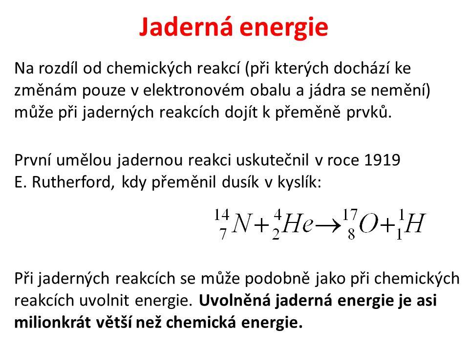 Jaderná energie Na rozdíl od chemických reakcí (při kterých dochází ke změnám pouze v elektronovém obalu a jádra se nemění) může při jaderných reakcíc