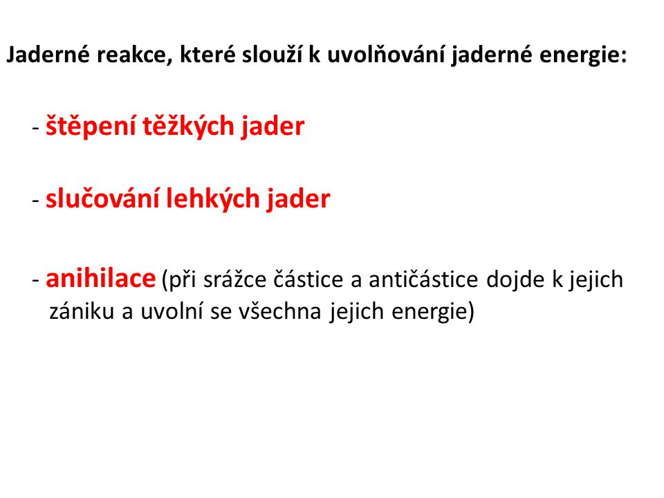 Jaderné reakce, které slouží k uvolňování jaderné energie: - štěpení těžkých jader - slučování lehkých jader - anihilace (při srážce částice a antičás