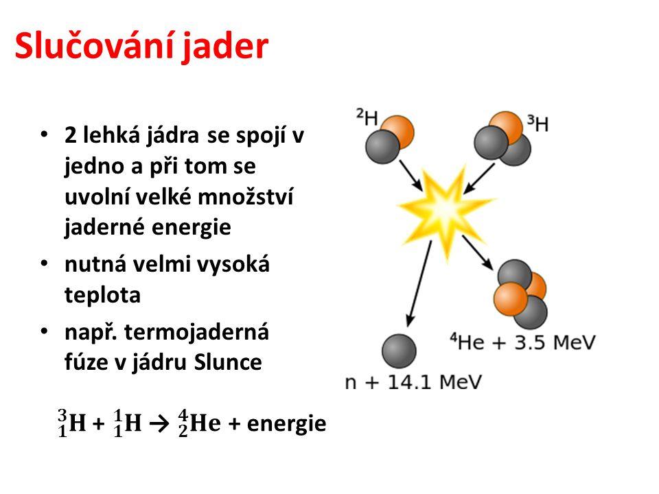 Slučování jader 2 lehká jádra se spojí v jedno a při tom se uvolní velké množství jaderné energie nutná velmi vysoká teplota např. termojaderná fúze v