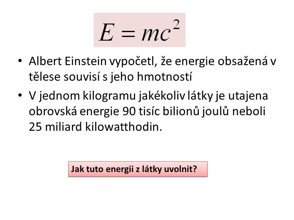 Albert Einstein vypočetl, že energie obsažená v tělese souvisí s jeho hmotností V jednom kilogramu jakékoliv látky je utajena obrovská energie 90 tisí