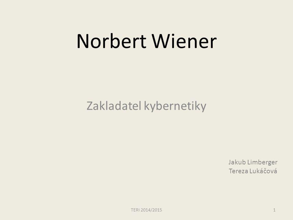 Norbert Wiener Zakladatel kybernetiky TERI 2014/20151 Jakub Limberger Tereza Lukáčová