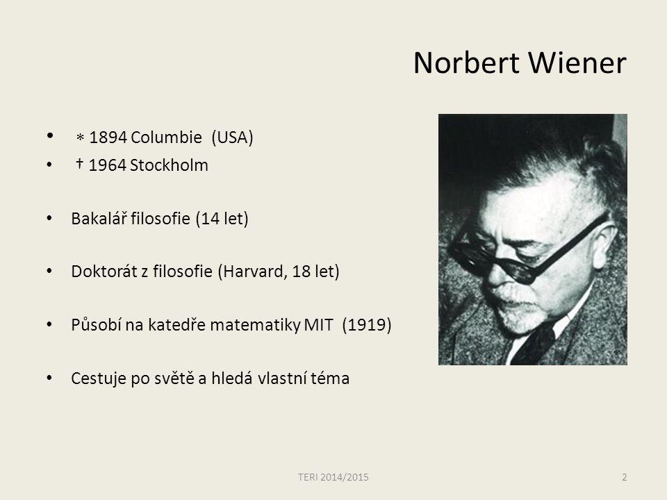 Norbert Wiener  1894 Columbie (USA) † 1964 Stockholm Bakalář filosofie (14 let) Doktorát z filosofie (Harvard, 18 let) Působí na katedře matematiky MIT (1919) Cestuje po světě a hledá vlastní téma TERI 2014/20152