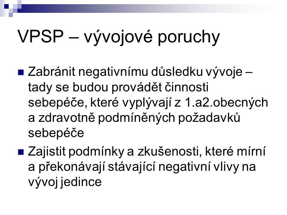 VPSP – vývojové poruchy Zabránit negativnímu důsledku vývoje – tady se budou provádět činnosti sebepéče, které vyplývají z 1.a2.obecných a zdravotně p