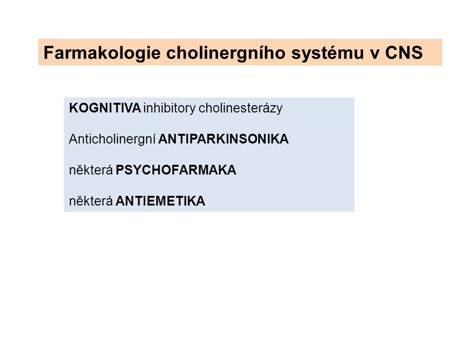 KOGNITIVA inhibitory cholinesterázy Anticholinergní ANTIPARKINSONIKA některá PSYCHOFARMAKA některá ANTIEMETIKA Farmakologie cholinergního systému v CN