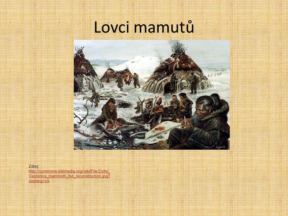 Lovci mamutů Zdroj: http://commons.wikimedia.org/wiki/File:Dolni_ Vestonice_mammoth_hut_reconstruction.jpg.