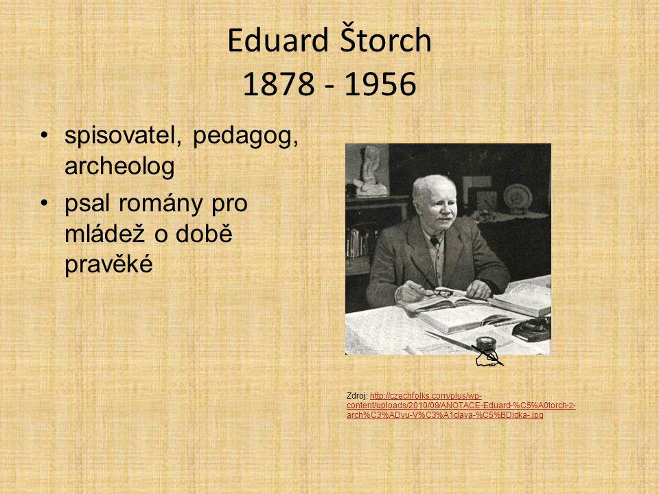Eduard Štorch 1878 - 1956 spisovatel, pedagog, archeolog psal romány pro mládež o době pravěké  Zdroj: http://czechfolks.com/plus/wp- content/uploads/2010/08/ANOTACE-Eduard-%C5%A0torch-z- arch%C3%ADvu-V%C3%A1clava-%C5%BDidka-.jpghttp://czechfolks.com/plus/wp- content/uploads/2010/08/ANOTACE-Eduard-%C5%A0torch-z- arch%C3%ADvu-V%C3%A1clava-%C5%BDidka-.jpg