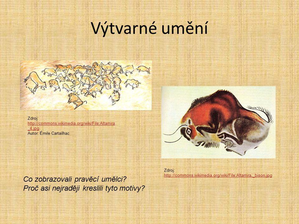 Výtvarné umění Zdroj: http://commons.wikimedia.org/wiki/File:Altamira _4.jpg http://commons.wikimedia.org/wiki/File:Altamira _4.jpg Autor: Émile Cartailhac Zdroj: http://commons.wikimedia.org/wiki/File:Altamira,_bison.jpg http://commons.wikimedia.org/wiki/File:Altamira,_bison.jpg Co zobrazovali pravěcí umělci.