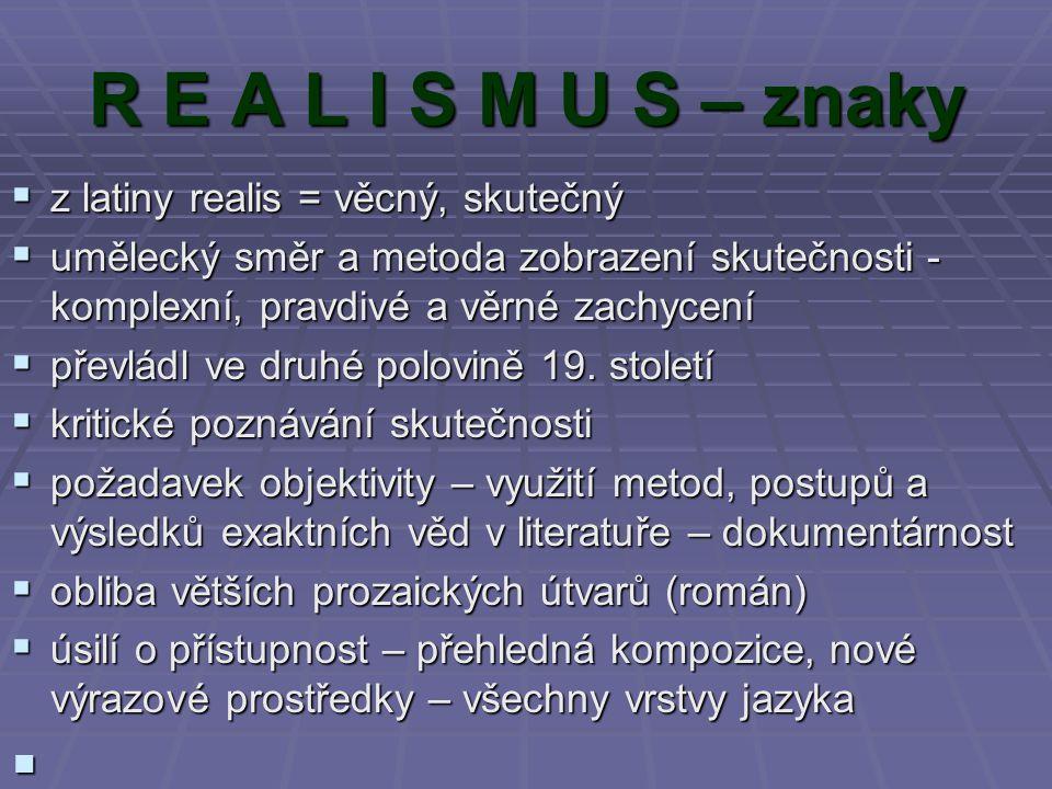 R E A L I S M U S – znaky zzzz latiny realis = věcný, skutečný uuuumělecký směr a metoda zobrazení skutečnosti - komplexní, pravdivé a věrné zachycení ppppřevládl ve druhé polovině 19.