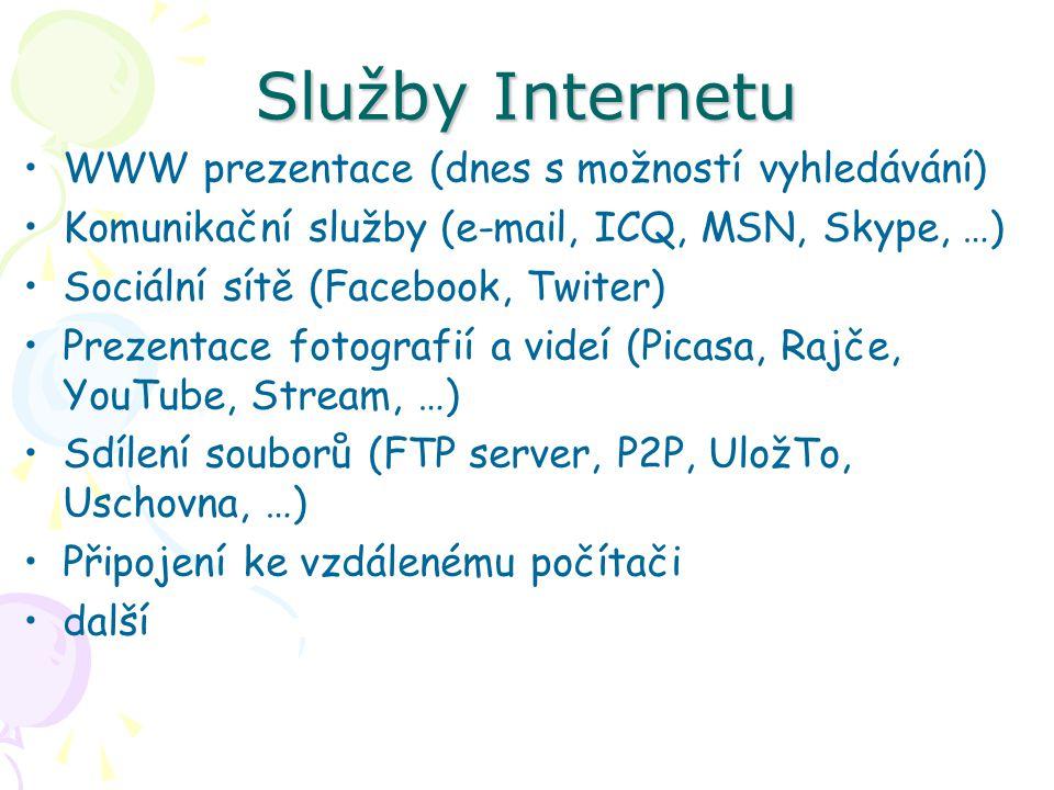 Služby Internetu WWW prezentace (dnes s možností vyhledávání) Komunikační služby (e-mail, ICQ, MSN, Skype, …) Sociální sítě (Facebook, Twiter) Prezentace fotografií a videí (Picasa, Rajče, YouTube, Stream, …) Sdílení souborů (FTP server, P2P, UložTo, Uschovna, …) Připojení ke vzdálenému počítači další