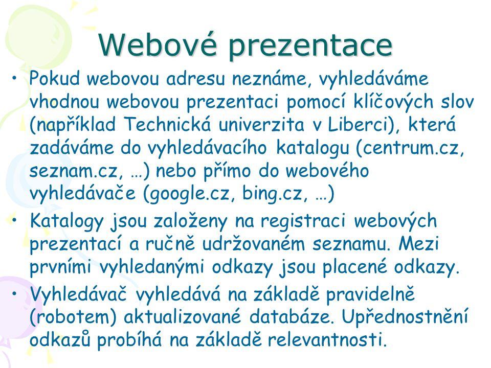 Webové prezentace Pokud webovou adresu neznáme, vyhledáváme vhodnou webovou prezentaci pomocí klíčových slov (například Technická univerzita v Liberci), která zadáváme do vyhledávacího katalogu (centrum.cz, seznam.cz, …) nebo přímo do webového vyhledávače (google.cz, bing.cz, …) Katalogy jsou založeny na registraci webových prezentací a ručně udržovaném seznamu.