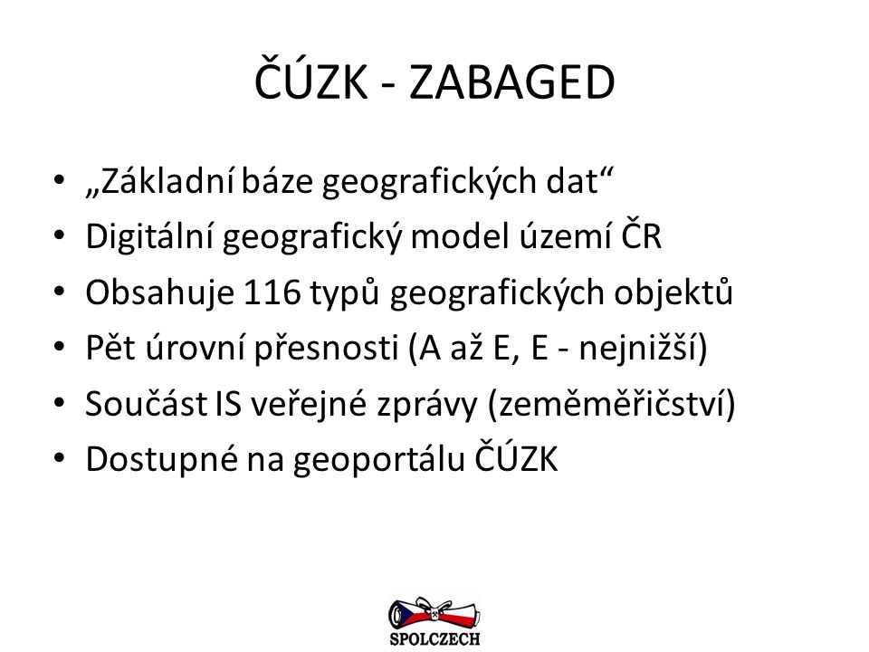 """ČÚZK - ZABAGED """"Základní báze geografických dat"""" Digitální geografický model území ČR Obsahuje 116 typů geografických objektů Pět úrovní přesnosti (A"""