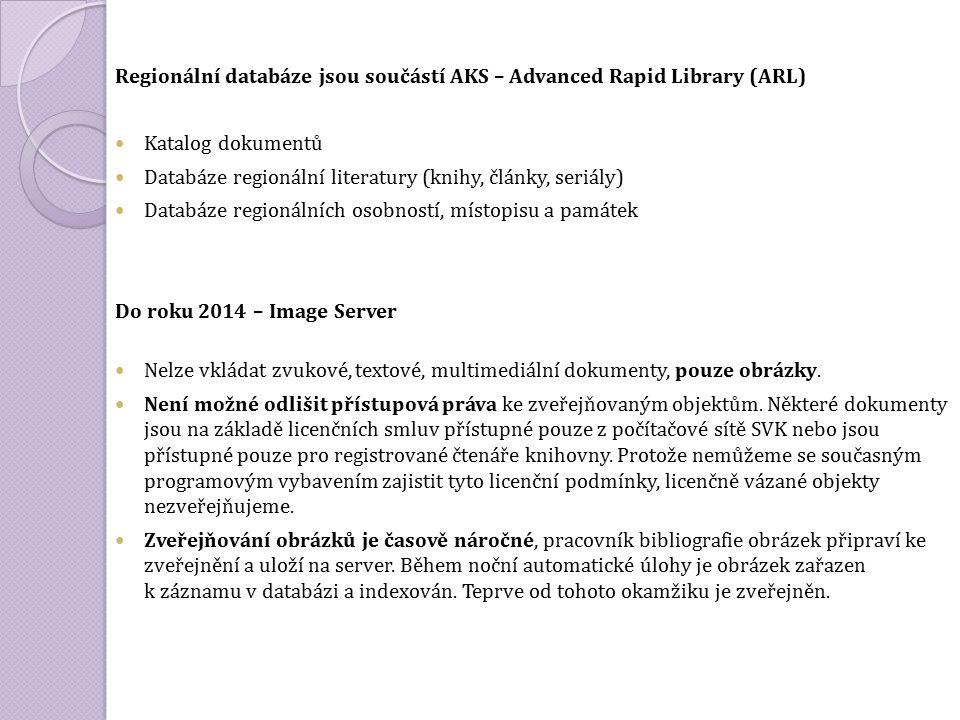 Regionální databáze jsou součástí AKS – Advanced Rapid Library (ARL) Katalog dokumentů Databáze regionální literatury (knihy, články, seriály) Databáze regionálních osobností, místopisu a památek Do roku 2014 – Image Server Nelze vkládat zvukové, textové, multimediální dokumenty, pouze obrázky.