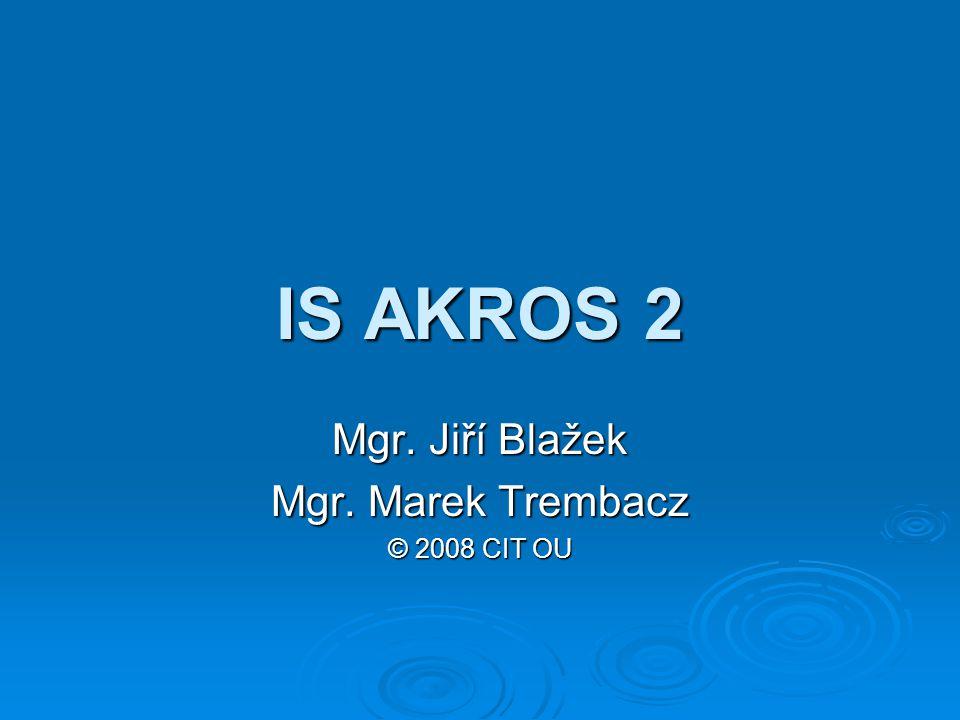 IS AKROS 2 Mgr. Jiří Blažek Mgr. Marek Trembacz © 2008 CIT OU