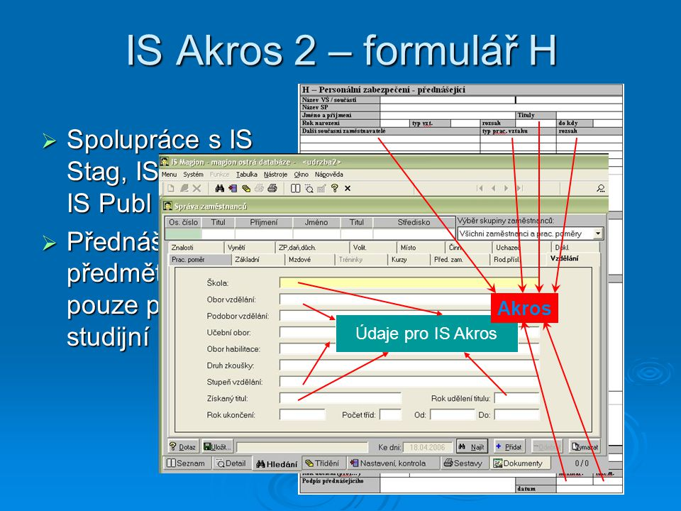 IS Akros 2 – formulář H  Spolupráce s IS Stag, IS Magion, IS Publ  Přednášky v předmětech pouze pro daný studijní obor Údaje pro IS Akros Akros