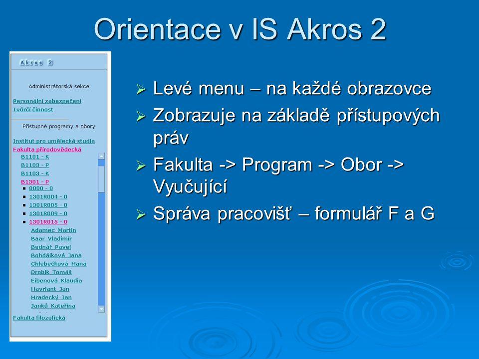 Orientace v IS Akros 2  Levé menu – na každé obrazovce  Zobrazuje na základě přístupových práv  Fakulta -> Program -> Obor -> Vyučující  Správa pracovišť – formulář F a G