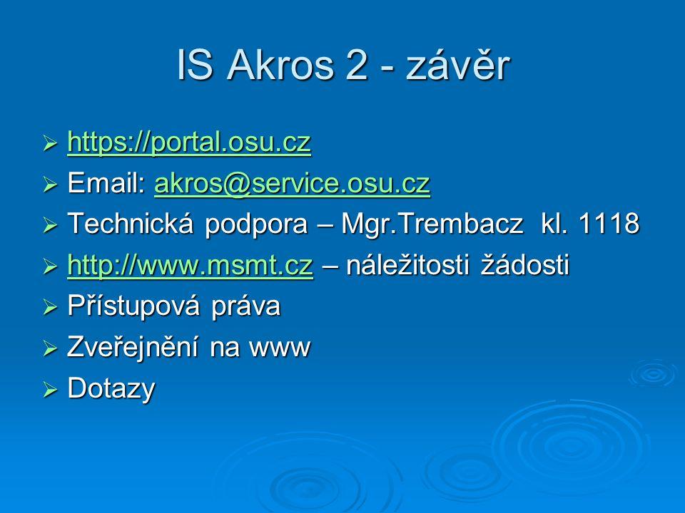 IS Akros 2 - závěr  https://portal.osu.cz https://portal.osu.cz https://portal.osu.cz  Email: akros@service.osu.cz akros@service.osu.cz  Technická podpora – Mgr.Trembacz kl.