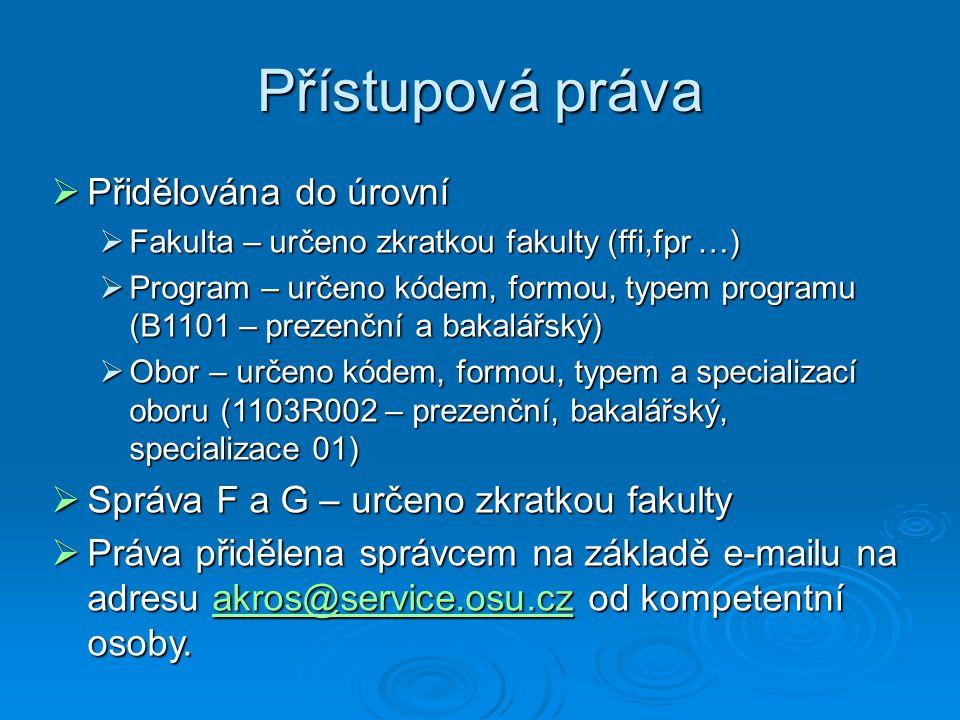 Přístupová práva  Přidělována do úrovní  Fakulta – určeno zkratkou fakulty (ffi,fpr …)  Program – určeno kódem, formou, typem programu (B1101 – prezenční a bakalářský)  Obor – určeno kódem, formou, typem a specializací oboru (1103R002 – prezenční, bakalářský, specializace 01)  Správa F a G – určeno zkratkou fakulty  Práva přidělena správcem na základě e-mailu na adresu akros@service.osu.cz od kompetentní osoby.