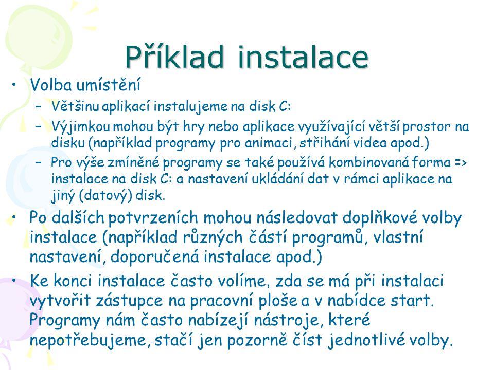 Příklad instalace Volba umístění –Většinu aplikací instalujeme na disk C: –Výjimkou mohou být hry nebo aplikace využívající větší prostor na disku (například programy pro animaci, střihání videa apod.) –Pro výše zmíněné programy se také používá kombinovaná forma => instalace na disk C: a nastavení ukládání dat v rámci aplikace na jiný (datový) disk.