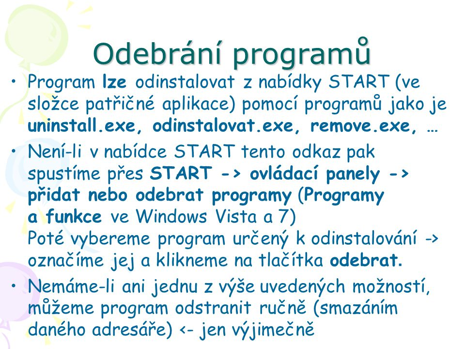 Odebrání programů Program lze odinstalovat z nabídky START (ve složce patřičné aplikace) pomocí programů jako je uninstall.exe, odinstalovat.exe, remove.exe, … Není-li v nabídce START tento odkaz pak spustíme přes START -> ovládací panely -> přidat nebo odebrat programy (Programy a funkce ve Windows Vista a 7) Poté vybereme program určený k odinstalování -> označíme jej a klikneme na tlačítka odebrat.