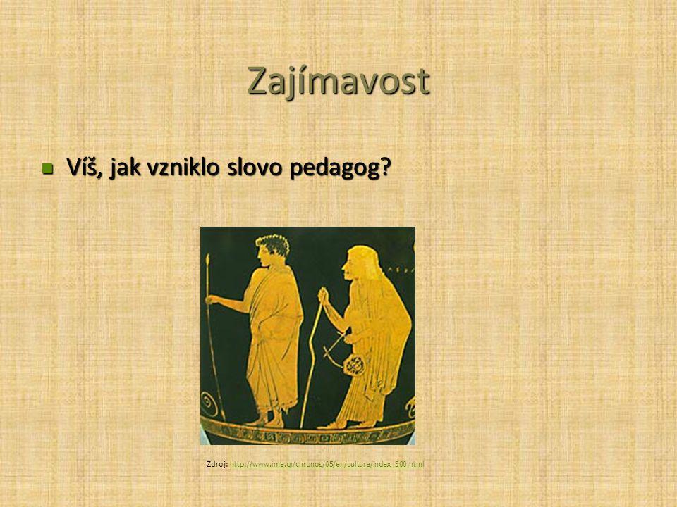 Zajímavost Víš, jak vzniklo slovo pedagog? Víš, jak vzniklo slovo pedagog? Zdroj: http://www.ime.gr/chronos/05/en/culture/index_300.htmlhttp://www.ime