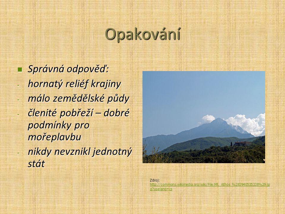 Opakování Správná odpověď: Správná odpověď: - hornatý reliéf krajiny - málo zemědělské půdy - členité pobřeží – dobré podmínky pro mořeplavbu - nikdy nevznikl jednotný stát Zdroj: http://commons.wikimedia.org/wiki/File:Mt._Athos_%283940535338%29.jp g?uselang=cs http://commons.wikimedia.org/wiki/File:Mt._Athos_%283940535338%29.jp g?uselang=cs