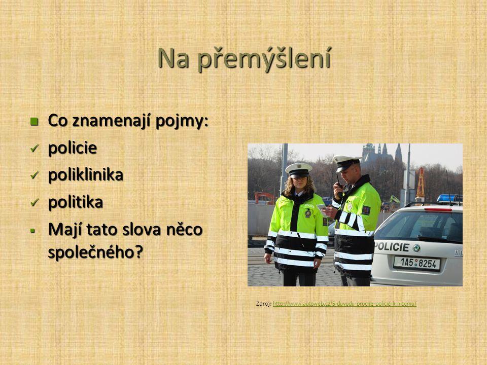 Na přemýšlení Co znamenají pojmy: Co znamenají pojmy: policie policie poliklinika poliklinika politika politika  Mají tato slova něco společného.