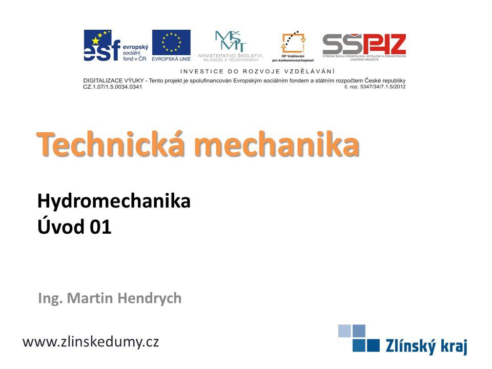 Hydromechanika Úvod 01 Ing. Martin Hendrych Technická mechanika www.zlinskedumy.cz