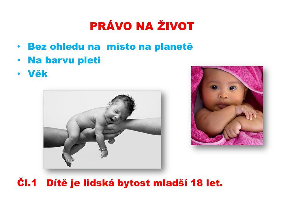 PRÁVO NA ŽIVOT Bez ohledu na místo na planetě Na barvu pleti Věk Čl.1 Dítě je lidská bytost mladší 18 let.