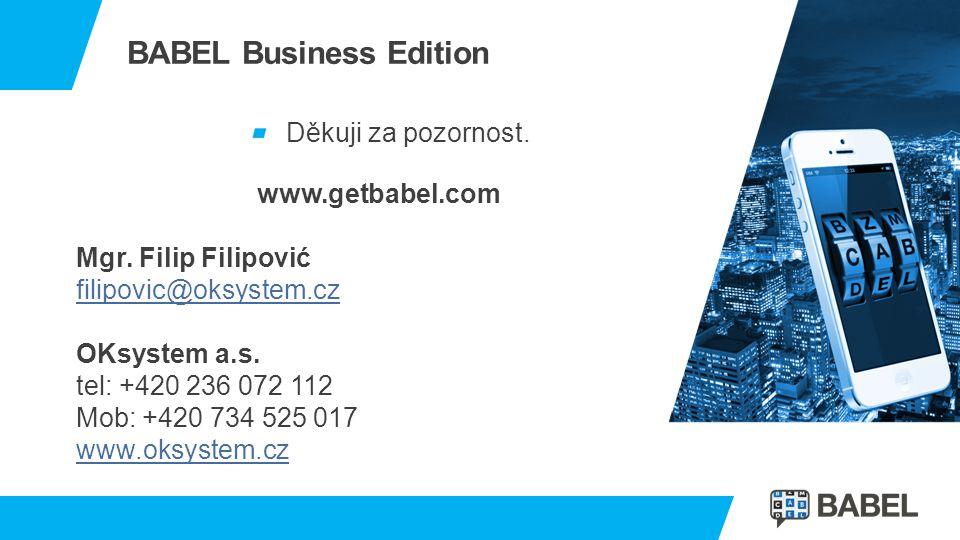 BABEL Business Edition Děkuji za pozornost. www.getbabel.com Mgr. Filip Filipović filipovic@oksystem.cz OKsystem a.s. tel: +420 236 072 112 Mob: +420
