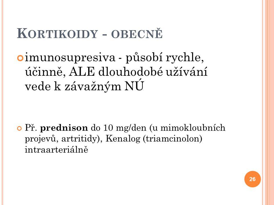 K ORTIKOIDY - OBECNĚ imunosupresiva - působí rychle, účinně, ALE dlouhodobé užívání vede k závažným NÚ Př. prednison do 10 mg/den (u mimokloubních pro