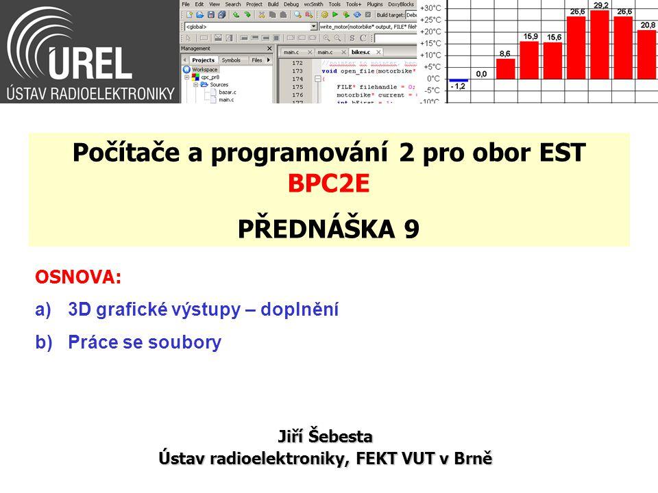 OSNOVA: a)3D grafické výstupy – doplnění b)Práce se soubory Jiří Šebesta Ústav radioelektroniky, FEKT VUT v Brně Počítače a programování 2 pro obor EST BPC2E PŘEDNÁŠKA 9