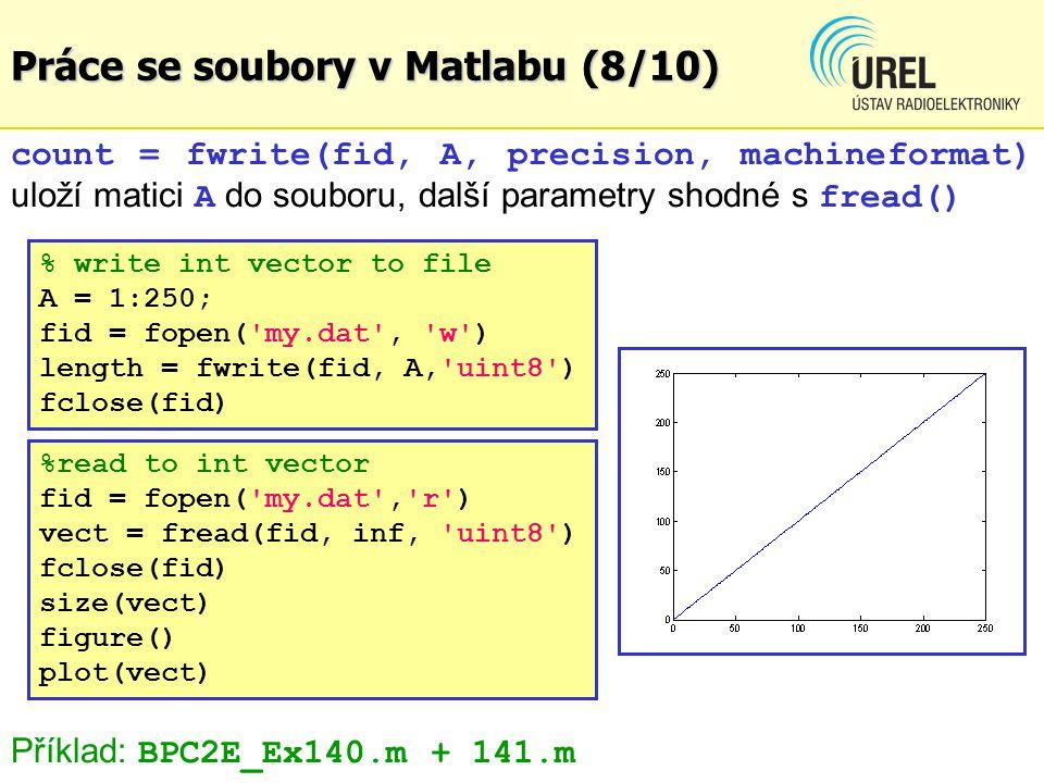 Práce se soubory v Matlabu (8/10) count = fwrite(fid, A, precision, machineformat) uloží matici A do souboru, další parametry shodné s fread() %read to int vector fid = fopen( my.dat , r ) vect = fread(fid, inf, uint8 ) fclose(fid) size(vect) figure() plot(vect) Příklad: BPC2E_Ex140.m + 141.m % write int vector to file A = 1:250; fid = fopen( my.dat , w ) length = fwrite(fid, A, uint8 ) fclose(fid)