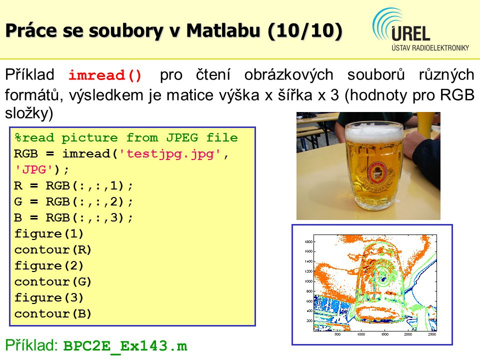 Práce se soubory v Matlabu (10/10) Příklad imread() pro čtení obrázkových souborů různých formátů, výsledkem je matice výška x šířka x 3 (hodnoty pro RGB složky) %read picture from JPEG file RGB = imread( testjpg.jpg , JPG ); R = RGB(:,:,1); G = RGB(:,:,2); B = RGB(:,:,3); figure(1) contour(R) figure(2) contour(G) figure(3) contour(B) Příklad: BPC2E_Ex143.m