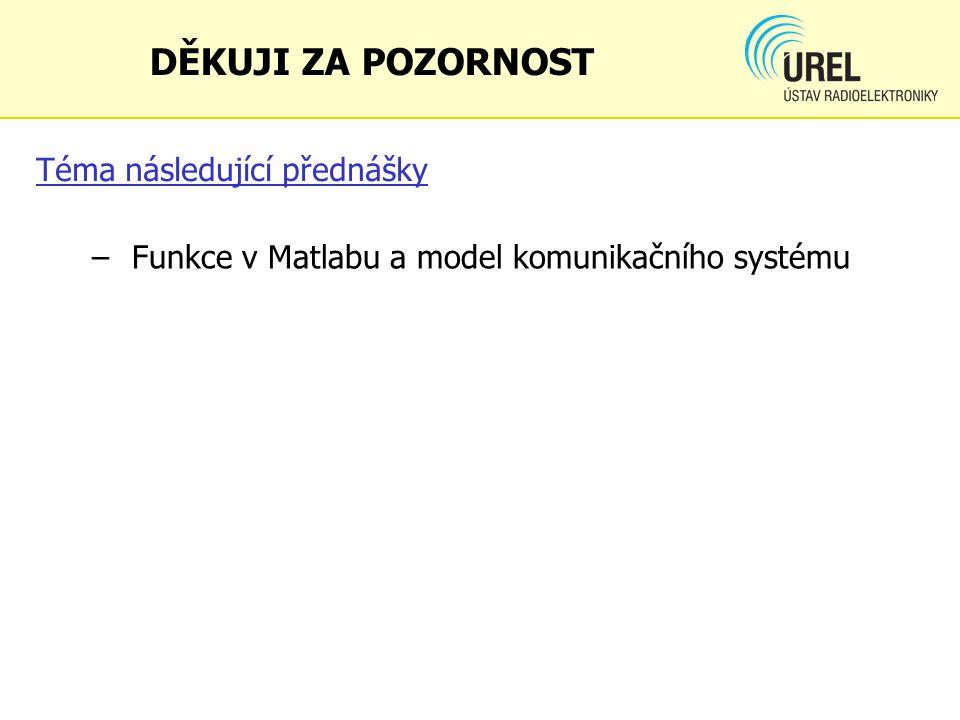 Téma následující přednášky – Funkce v Matlabu a model komunikačního systému DĚKUJI ZA POZORNOST