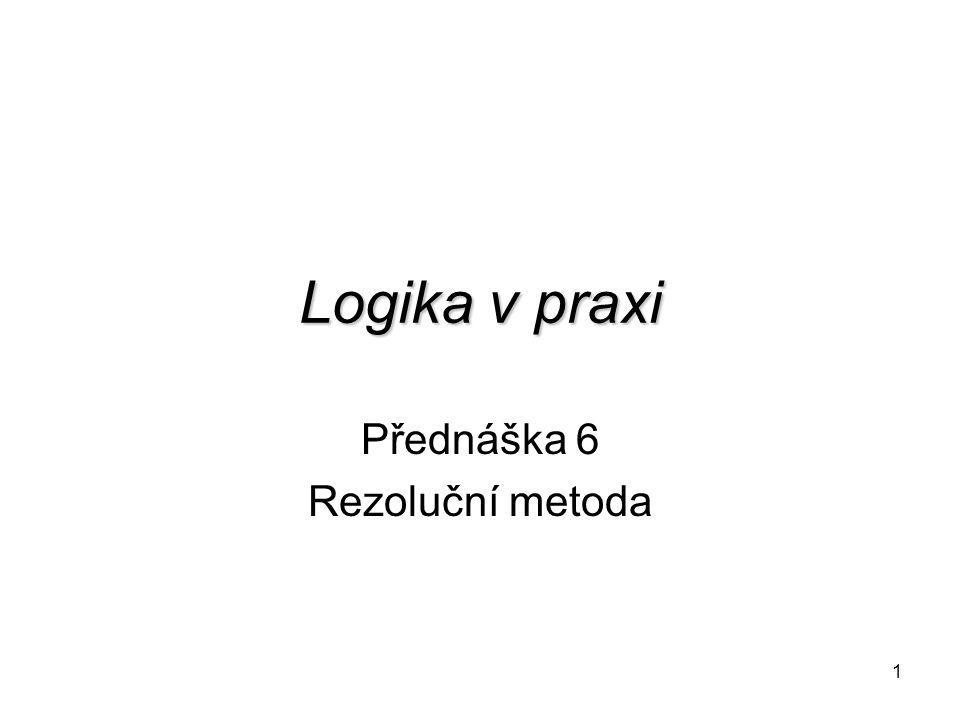 1 Logika v praxi Přednáška 6 Rezoluční metoda