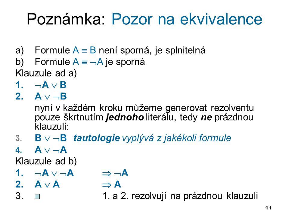 11 Poznámka: Pozor na ekvivalence a)Formule A  B není sporná, je splnitelná b)Formule A   A je sporná Klauzule ad a) 1.