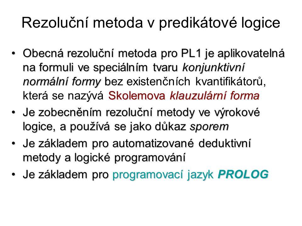 Rezoluční metoda v predikátové logice Obecná rezoluční metoda pro PL1 je aplikovatelná na formuli ve speciálním tvaru konjunktivní normální formy b Skolemova klauzulární formaObecná rezoluční metoda pro PL1 je aplikovatelná na formuli ve speciálním tvaru konjunktivní normální formy bez existenčních kvantifikátorů, která se nazývá Skolemova klauzulární forma Je zobecněním rezoluční metody ve výrokové logice, a používá se jako důkaz sporemJe zobecněním rezoluční metody ve výrokové logice, a používá se jako důkaz sporem Je základem pro automatizované deduktivní metody a logické programováníJe základem pro automatizované deduktivní metody a logické programování Je základem pro programovací jazyk PROLOGJe základem pro programovací jazyk PROLOG