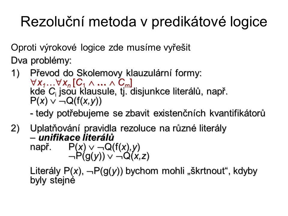 Rezoluční metoda v predikátové logice Oproti výrokové logice zde musíme vyřešit Dva problémy: 1)Převod do Skolemovy klauzulární formy:  x 1 …  x n [