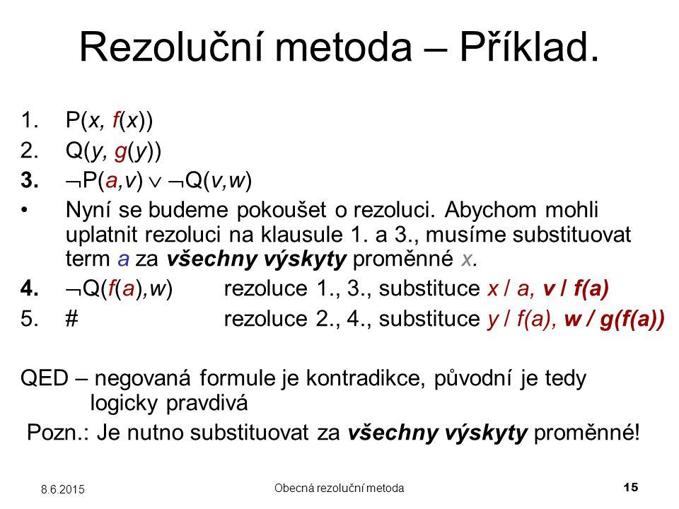 Obecná rezoluční metoda 15 8.6.2015 Rezoluční metoda – Příklad. 1.P(x, f(x)) 2.Q(y, g(y)) 3.  P(a,v)   Q(v,w) Nyní se budeme pokoušet o rezoluci. A
