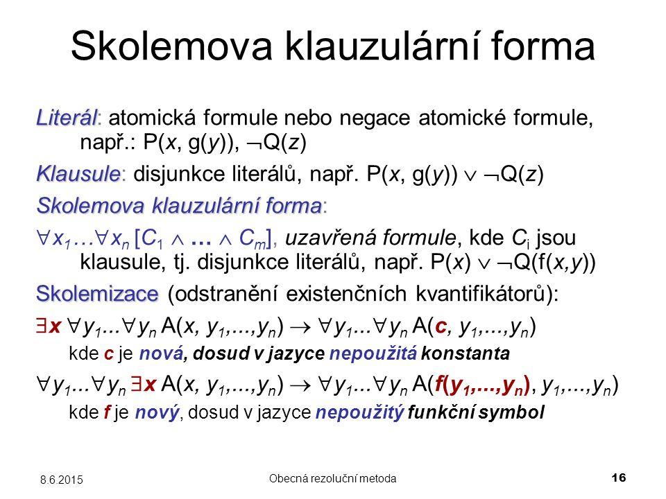 Obecná rezoluční metoda 16 8.6.2015 Skolemova klauzulární forma Literál Literál: atomická formule nebo negace atomické formule, např.: P(x, g(y)),  Q(z) Klausule Klausule: disjunkce literálů, např.