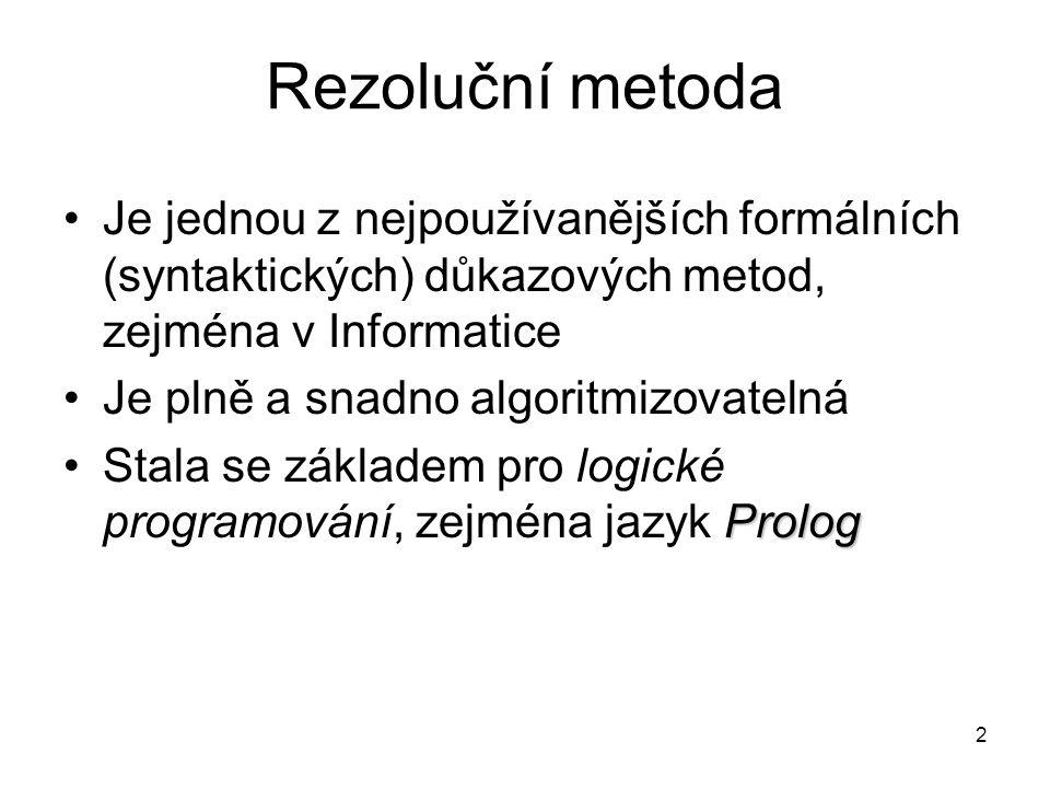 Rezoluční metoda v predikátové logice Oproti výrokové logice zde musíme vyřešit Dva problémy: 1)Převod do Skolemovy klauzulární formy:  x 1 …  x n [C 1  …  C m ] kde C i jsou klausule, tj.