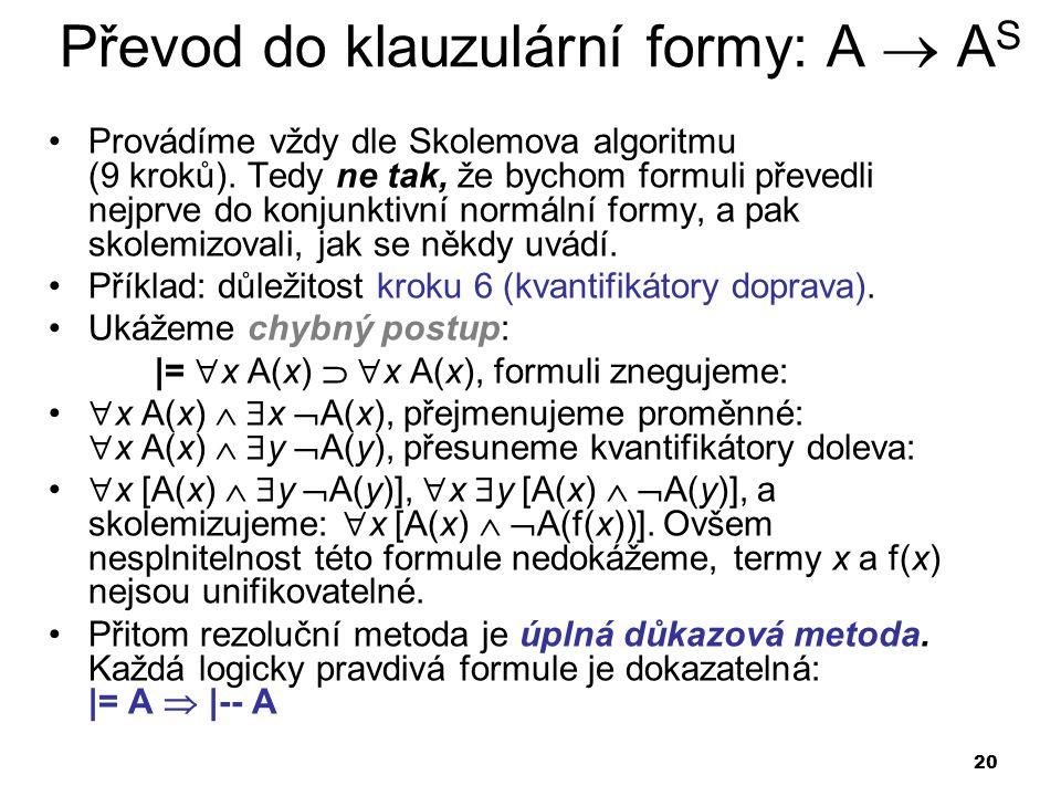 20 Převod do klauzulární formy: A  A S Provádíme vždy dle Skolemova algoritmu (9 kroků). Tedy ne tak, že bychom formuli převedli nejprve do konjunkti