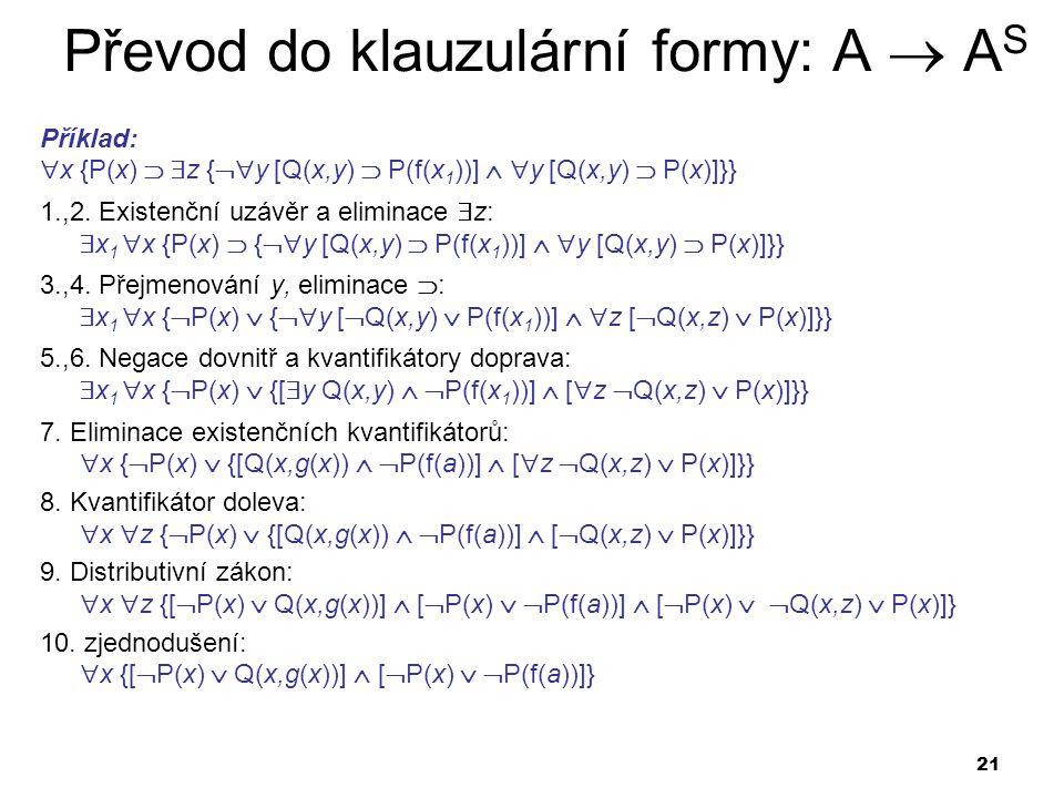 21 Převod do klauzulární formy: A  A S Příklad:  x {P(x)   z {  y [Q(x,y)  P(f(x 1 ))]   y [Q(x,y)  P(x)]}} 1.,2. Existenční uzávěr a elimin