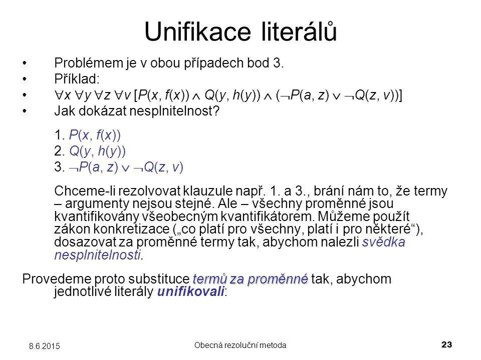 Obecná rezoluční metoda 23 8.6.2015 Unifikace literálů Problémem je v obou případech bod 3. Příklad:  x  y  z  v [P(x, f(x))  Q(y, h(y))  (  P(