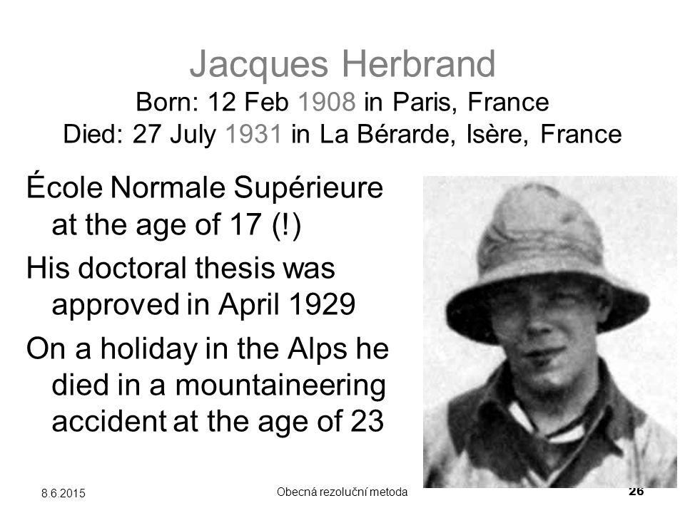 Obecná rezoluční metoda 26 8.6.2015 Jacques Herbrand Born: 12 Feb 1908 in Paris, France Died: 27 July 1931 in La Bérarde, Isère, France École Normale