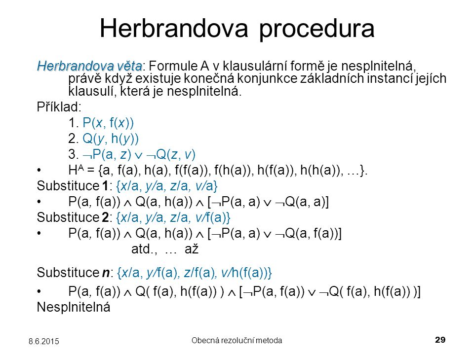 Obecná rezoluční metoda 29 8.6.2015 Herbrandova procedura Herbrandova věta Herbrandova věta: Formule A v klausulární formě je nesplnitelná, právě když existuje konečná konjunkce základních instancí jejích klausulí, která je nesplnitelná.