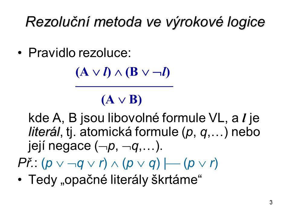 3 Rezoluční metoda ve výrokové logice Pravidlo rezoluce: (A  l)  (B   l) ––––––––––––––– (A  B) literál kde A, B jsou libovolné formule VL, a l je literál, tj.